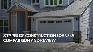 3 Types Of Construction Loans: A Comparison And Review